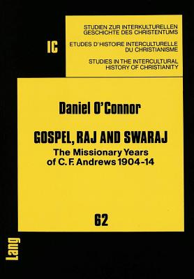 Gospel, Raj and Swaraj: The Missionary Years of C.F. Andrews 1904-14 Foreword by the Archbishop of Canterbury - O'Connor, Daniel