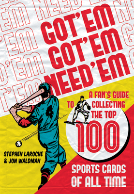 Got 'em, Got 'em, Need 'em: A Fan's Guide to Collecting the Top 100 Sports Cards of All Time - Laroche, Stephen, and Waldman, Jon