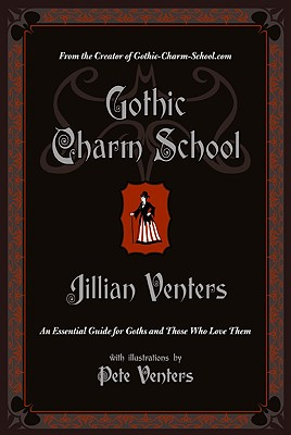 Gothic Charm School: An Essential Guide for Goths and Those Who Love Them - Venters, Jillian