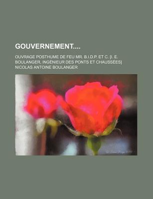 Gouvernement; Ouvrage Posthume de Feu Mr. B.I.D.P. Et C. [I. E. Boulanger, Ingenieur Des Ponts Et Chaussees] - Boulanger, Nicolas Antoine