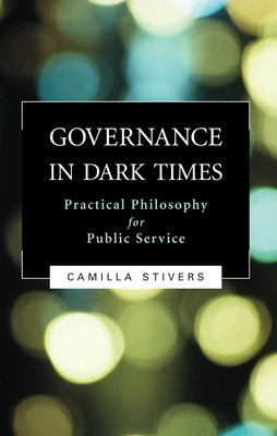 Governance in Dark Times: Practical Philosophy for Public Service - Stivers, Camilla
