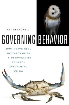 Governing Behavior: How Nerve Cell Dictatorships and Democracies Control Everything We Do - Berkowitz, Ari