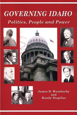 Governing Idaho: Politics, People and Power - Weatherby, James B, and Stapilus, Randy