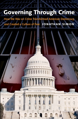 Governing Through Crime: How the War on Crime Transformed American Democracy and Created a Culture of Fear - Simon, Jonathan