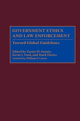 Government Ethics and Law Enforcement: Toward Global Guidelines - Ford, Kevin J (Editor), and Davies, Mark, Dr. (Editor), and El-Ayouty, Yassin (Editor)