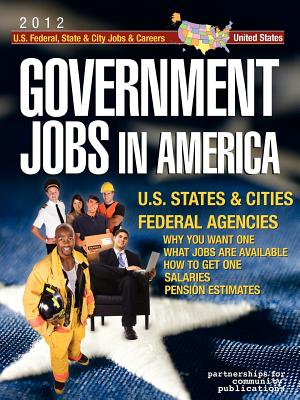 Government Jobs in America: [2012] U.S. State & City and U.S. Federal Jobs & Careers - With Job Titles, Salaries & Pension Estimates - Why You Want One - What Jobs Are Available - How to Get One - Government Job News, Job News (Editor), and Info Tech Employment (Editor), and Partnerships for Community, For Community (Editor)