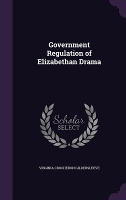 Government Regulation of Elizabethan Drama - Gildersleeve, Virginia Crocheron