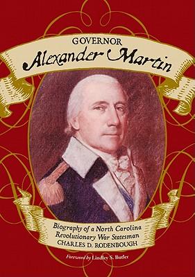 Governor Alexander Martin: Biography of a North Carolina Revolutionary War Statesman - Rodenbough, Charles D