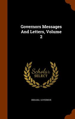 Governors Messages and Letters, Volume 2 - Governor, Indiana