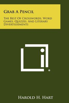Grab A Pencil: The Best Of Crosswords, Word Games, Quizzes, And Literary Divertissements - Hart, Harold H