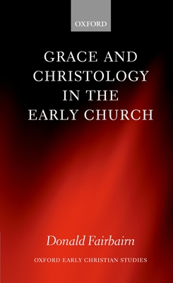 Grace and Christology in the Early Church - Fairbairn, Donald