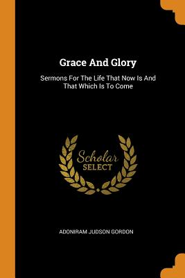 Grace and Glory: Sermons for the Life That Now Is and That Which Is to Come - Gordon, Adoniram Judson