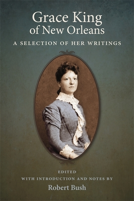 Grace King of New Orleans: A Selection of Her Writings - King, Grace, and Bush, Robert B (Editor)