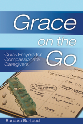 Grace on the Go: Quick Prayers for Compassionate Caregivers - Bartocci, Barbara