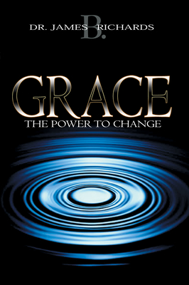 Grace: The Power to Change - Richards, James B, Dr.