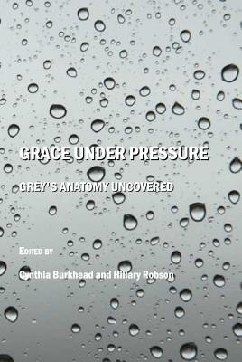 Grace Under Pressure: Grey's Anatomy Uncovered - Burkhead, Cynthia (Editor), and Robson, Hillary (Editor)