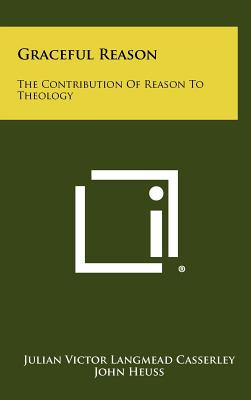 Graceful Reason: The Contribution of Reason to Theology - Casserley, Julian Victor Langmead, and Heuss, John (Foreword by)