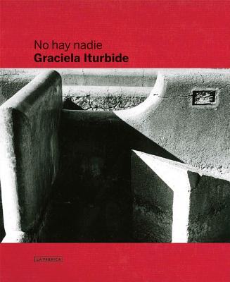 Graciela Iturbide: No Hay Nadie, There Is No-One - Iturbide, Graciela (Photographer), and Pujol, Oscar (Text by)