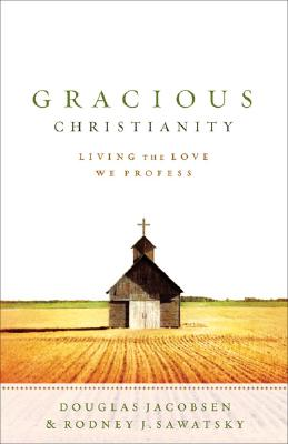 Gracious Christianity: Living the Love We Profess - Jacobsen, Douglas G, and Sawatsky, Rodney J
