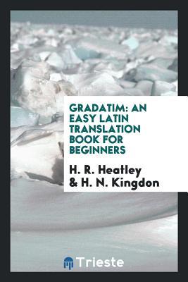 Gradatim: An Easy Latin Translation Book for Beginners - Heatley, H R