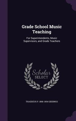 Grade School Music Teaching: For Superintendents, Music Supervisors, and Grade Teachers - Giddings, Thaddeus P 1868-1954