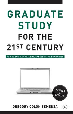 Graduate Study for the Twenty-First Century: How to Build an Academic Career in the Humanities - Semenza, Gregory M Colon, and Berube, Michael (Foreword by)