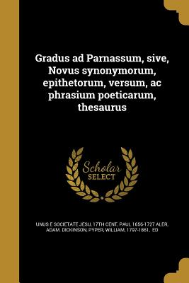 Gradus Ad Parnassum, Sive, Novus Synonymorum, Epithetorum, Versum, AC Phrasium Poeticarum, Thesaurus - Unus E Societate Jesu, 17th Cent (Creator), and Aler, Paul 1656-1727, and Dickinson, Adam