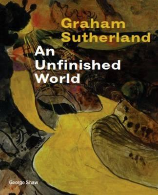 Graham Sutherland: An Unfinished World - Shaw, George, and Catling, Brian, and Harris, Alexandra