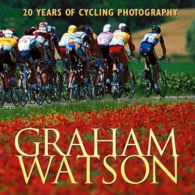Graham Watson: 20 Years of Cycling Photography - Watson, Graham, and Liggett, Phil (Foreword by)