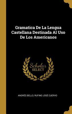 Gramatica de La Lengua Castellana Destinada Al USO de Los Americanos - Bello, Andres