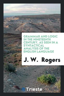 Grammar and Logic in the Nineteenth Century, as Seen in a Syntactical Analysis of the English Language - Rogers, J W