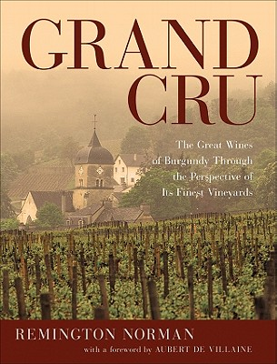 Grand Cru: The Great Wines of Burgundy Through the Perspective of Its Finest Vineyards - Norman, Remington, and De Villaine, Aubert (Foreword by)