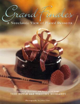 Grand Finales: The Art of the Plated Dessert - Boyle, Tish, and Moriarty, Timothy