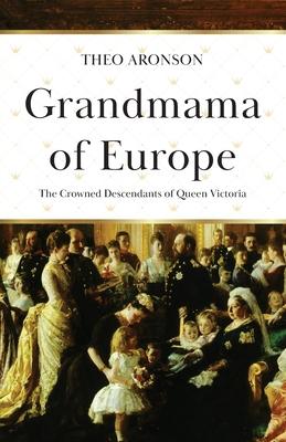 Grandmama of Europe: The Crowned Descendants of Queen Victoria - Aronson, Theo