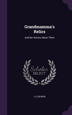 Grandmamma's Relics: And Her Stories about Them - [Bowen, C E ]