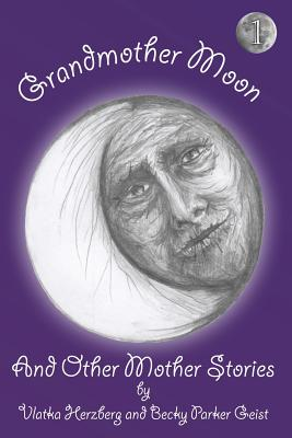Grandmother Moon and Other Mother Stories: Book One - Herzberg, Vlatka, and Parker Geist, Becky