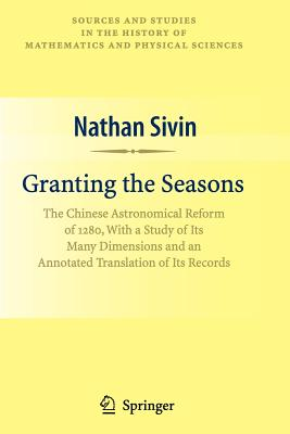 Granting the Seasons: The Chinese Astronomical Reform of 1280, With a Study of Its Many Dimensions and a Translation of its Records - Sivin, Nathan