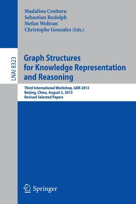 Graph Structures for Knowledge Representation and Reasoning: Third International Workshop, GKR 2013, Beijing, China, August 3, 2013. Revised Selected Papers - Croitoru, Madalina (Editor), and Rudolph, Sebastian (Editor), and Woltran, Stefan (Editor)