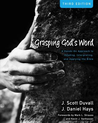 Grasping God's Word: A Hands-On Approach to Reading, Interpreting, and Applying the Bible - Duvall, J. Scott, and Hays, J. Daniel, and Strauss, Kevin J. Vanhoozer and Mark L. (Foreword by)