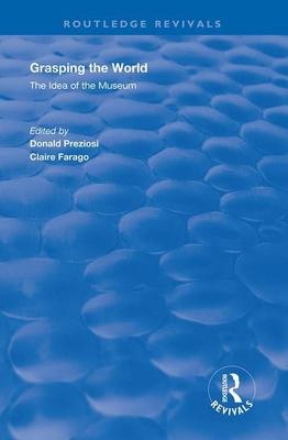 Grasping the World: The Idea of the Museum - Preziosi, Donald (Editor), and Farago, Claire (Editor)