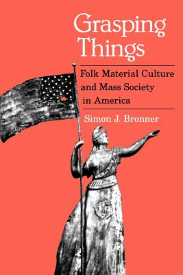 Grasping Things: Folk Material Culture and Mass Society in America - Bronner, Simon J