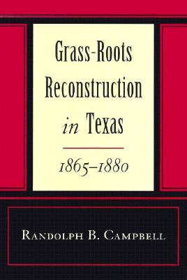 Grass Roots Reconstruction in Texas, 1865--1880 - Campbell, Randolph B