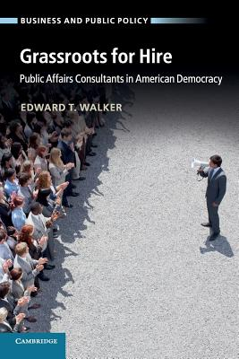 Grassroots for Hire: Public Affairs Consultants in American Democracy - Walker, Edward T.
