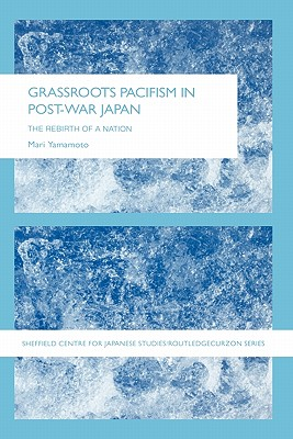 Grassroots Pacifism in Post-War Japan: The Rebirth of a Nation - Yamamoto, Mari