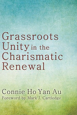 Grassroots Unity in the Charismatic Renewal - Ho Yan Au, Connie, and Cartledge, Mark J (Foreword by)