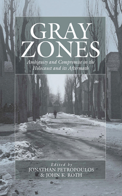 Gray Zones: Ambiguity and Compromise in the Holocaust and Its Aftermath - Petropoulos, Jonathan (Editor), and Roth, Jon (Editor)