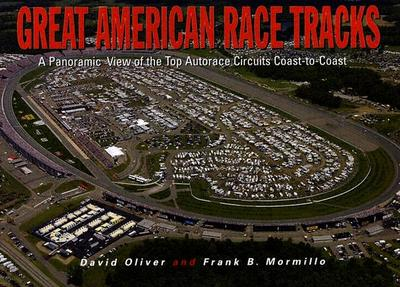 Great American Race Tracks: A Panoramic View of the Top Autorace Circuits Coast-To-Coast - Oliver, David, Dr., and Mormillo, Frank B