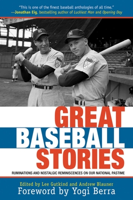 Great Baseball Stories: Ruminations and Nostalgic Reminiscences on Our National Pastime - Gutkind, Lee, Professor (Editor), and Blauner, Andrew (Editor), and Berra, Yogi (Foreword by)