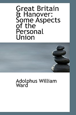 Great Britain a Hanover: Some Aspects of the Personal Union - Ward, Adolphus William