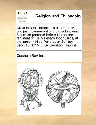 Great Britain's Happiness Under the Wise and Just Government of a Protestant King. a Sermon Preach'd Before the Second Regiment of His Majesty's Foot Guards, at the Camp in Hide-Park, Upon Sunday, Sept. 18. 1715. ... by Gershom Rawlins, ... - Rawlins, Gershom
